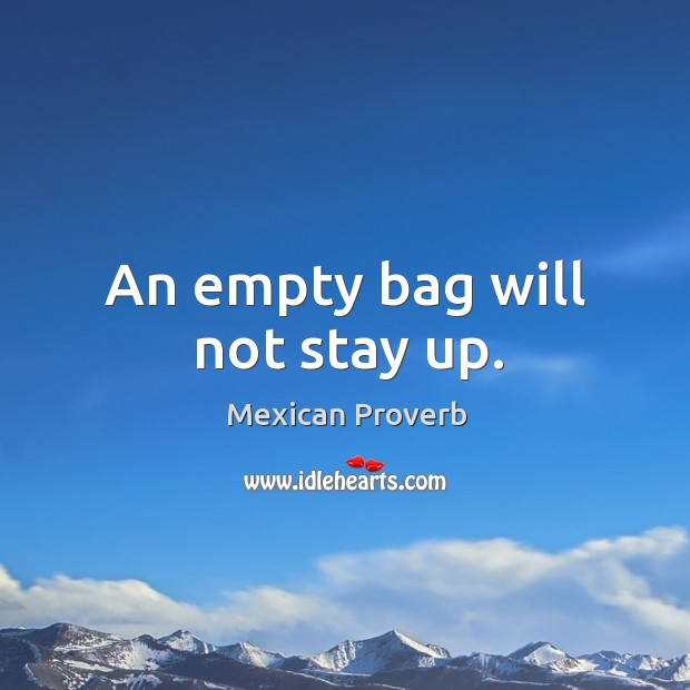 An empty bag will not stay up. Mexican Proverbs Image