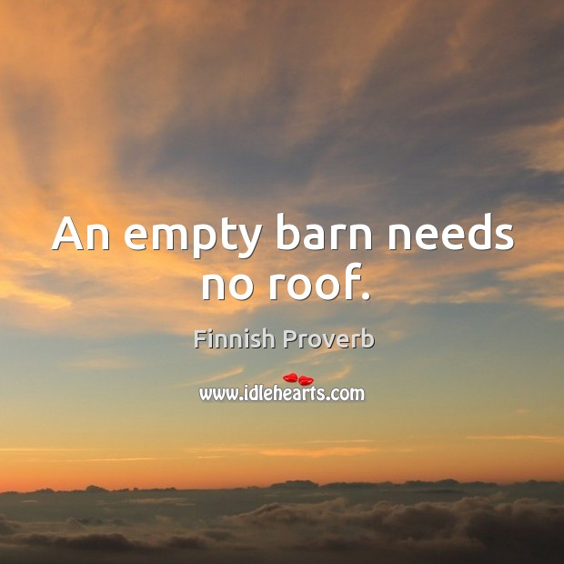 An empty barn needs no roof. Finnish Proverbs Image