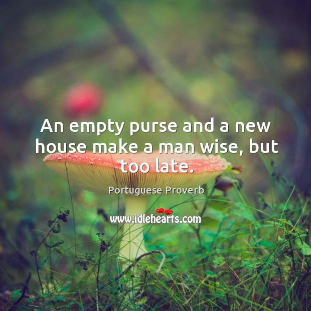 An empty purse and a new house make a man wise, but too late. Image