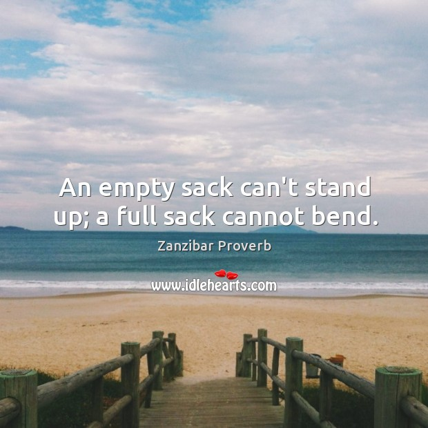 An empty sack can't stand up; a full sack cannot bend. Zanzibar Proverbs Image
