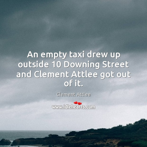 An empty taxi drew up outside 10 Downing Street and Clement Attlee got out of it. Clement Attlee Picture Quote