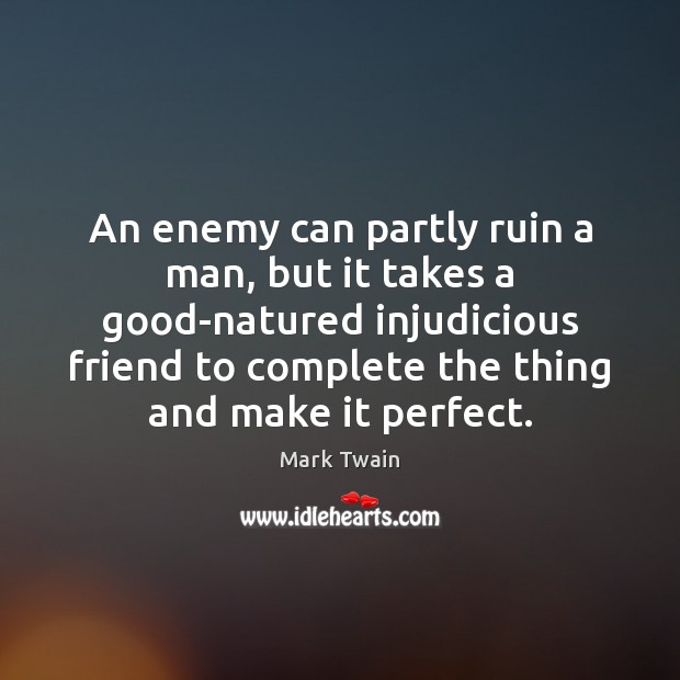 An enemy can partly ruin a man, but it takes a good-natured Image