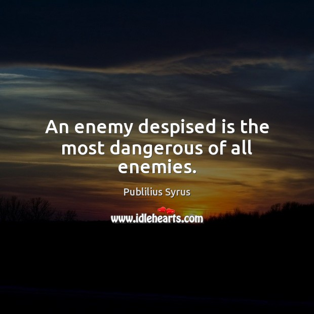 An enemy despised is the most dangerous of all enemies. Publilius Syrus Picture Quote