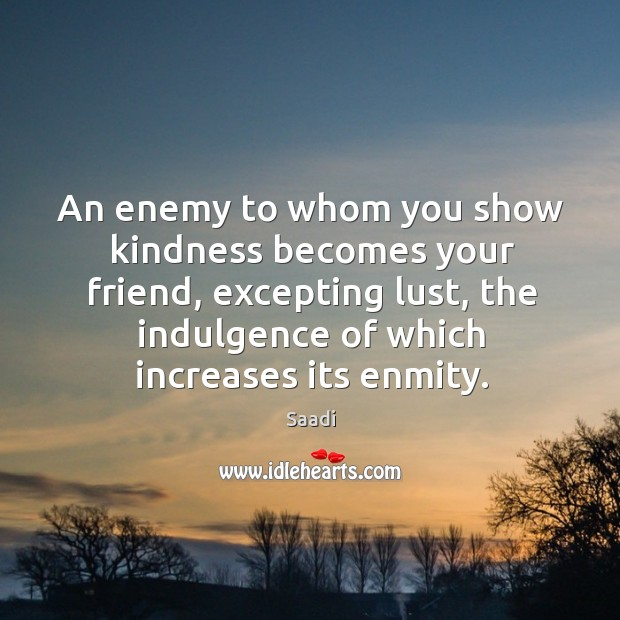 An enemy to whom you show kindness becomes your friend, excepting lust, the indulgence of which increases its enmity. Image