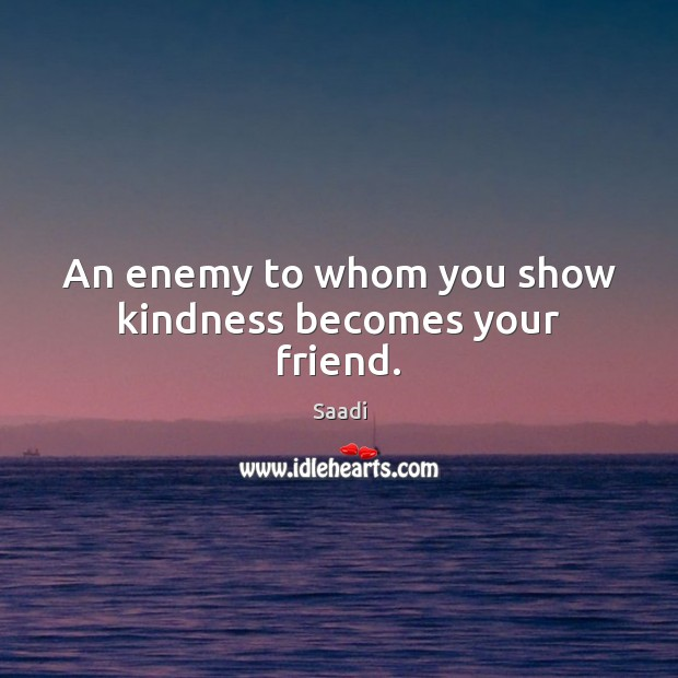An enemy to whom you show kindness becomes your friend. Saadi Picture Quote