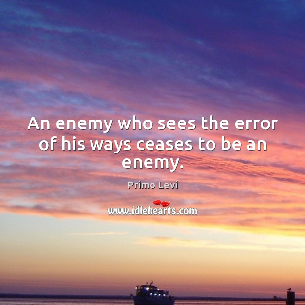 An enemy who sees the error of his ways ceases to be an enemy. Primo Levi Picture Quote