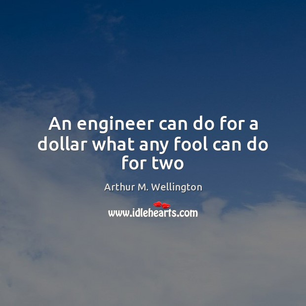 An engineer can do for a dollar what any fool can do for two Image