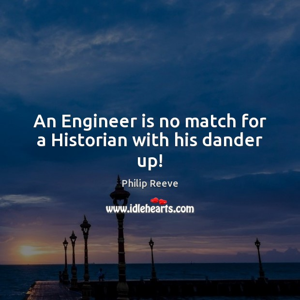 An Engineer is no match for a Historian with his dander up! Image