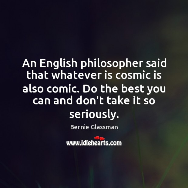 Image, An English philosopher said that whatever is cosmic is also comic. Do