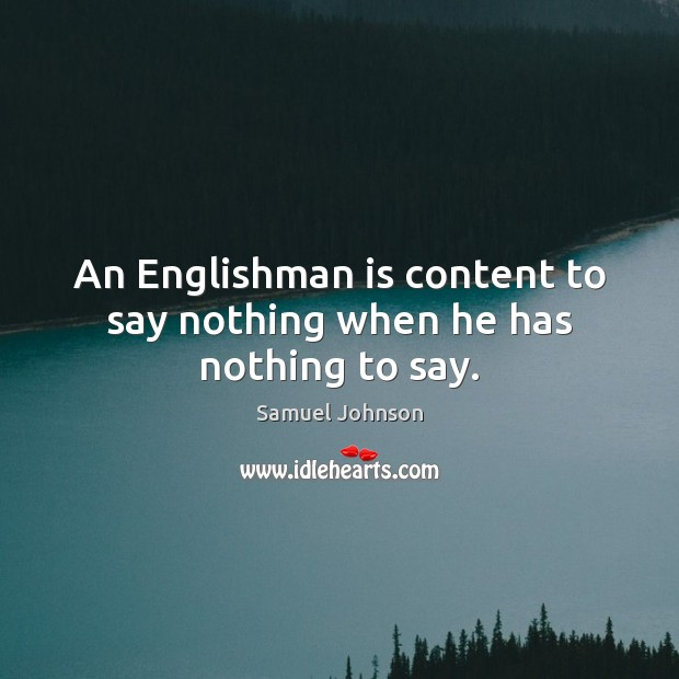 An Englishman is content to say nothing when he has nothing to say. Image
