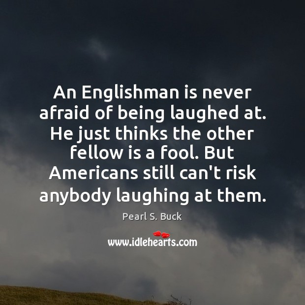 An Englishman is never afraid of being laughed at. He just thinks Pearl S. Buck Picture Quote