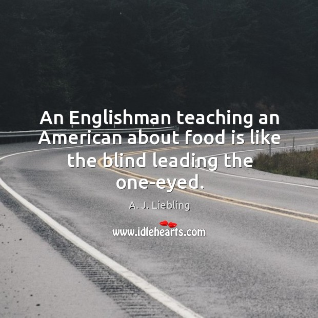Image, An englishman teaching an american about food is like the blind leading the one-eyed.