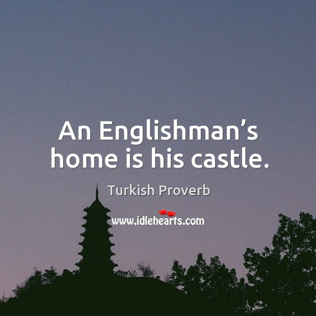 An englishman's home is his castle. Turkish Proverbs Image