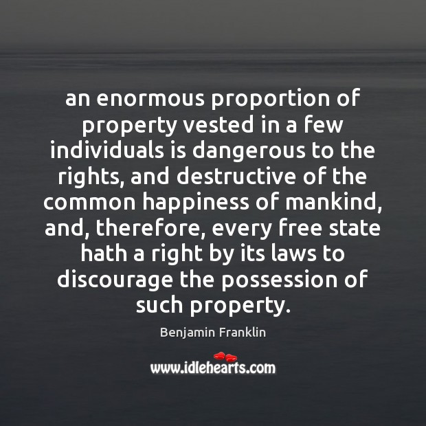 An enormous proportion of property vested in a few individuals is dangerous Benjamin Franklin Picture Quote