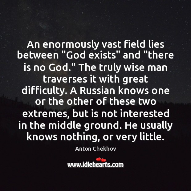 "An enormously vast field lies between ""God exists"" and ""there is no Anton Chekhov Picture Quote"