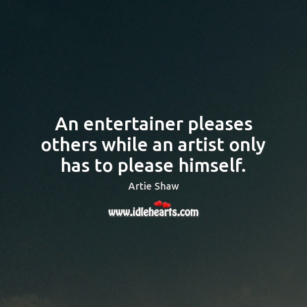Image, An entertainer pleases others while an artist only has to please himself.