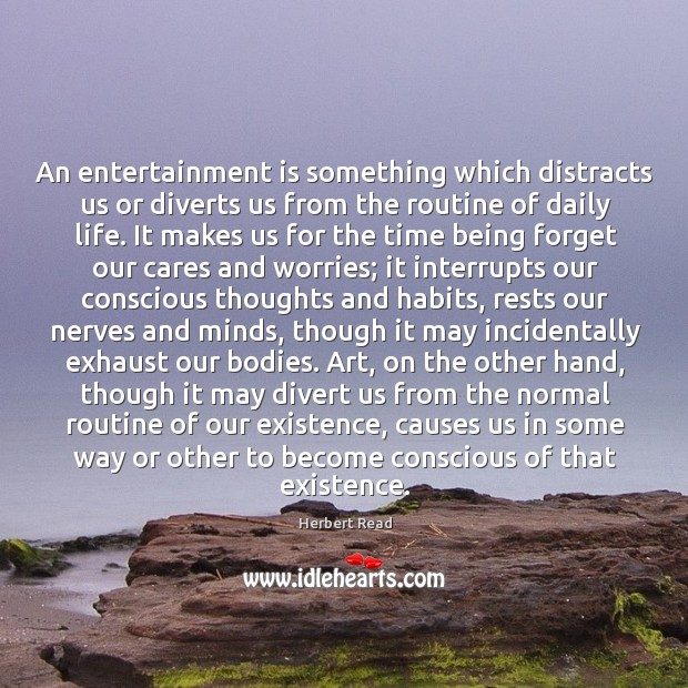 An entertainment is something which distracts us or diverts us from the Herbert Read Picture Quote