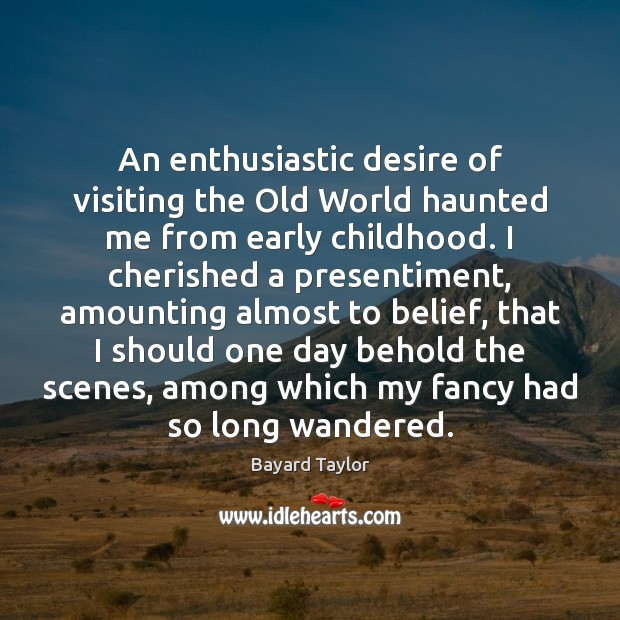 An enthusiastic desire of visiting the Old World haunted me from early Bayard Taylor Picture Quote