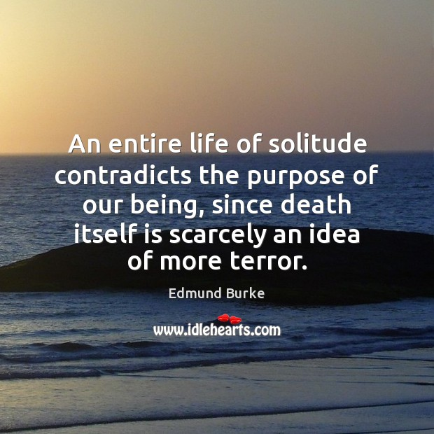 An entire life of solitude contradicts the purpose of our being, since Edmund Burke Picture Quote