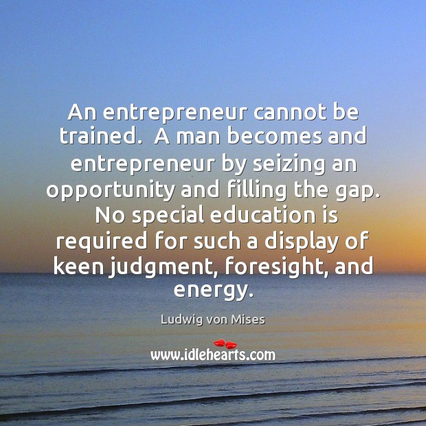 Image, An entrepreneur cannot be trained.  A man becomes and entrepreneur by seizing