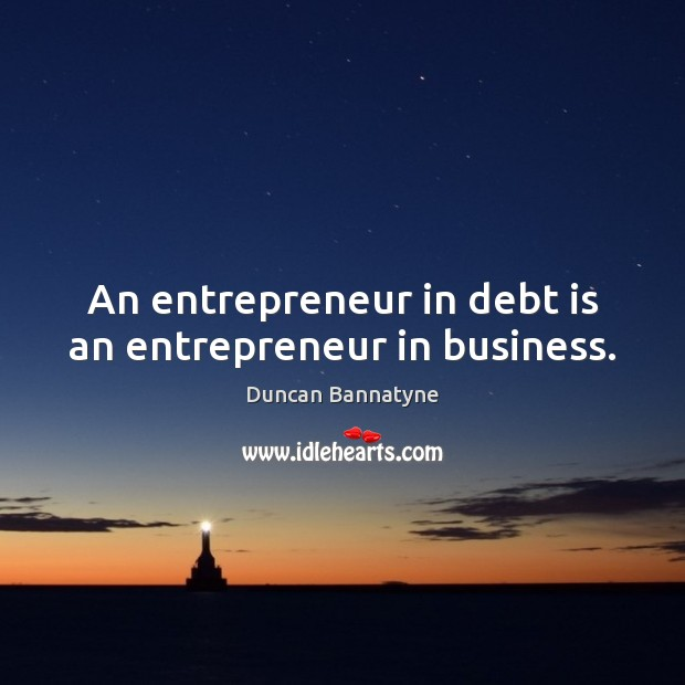 An entrepreneur in debt is an entrepreneur in business. Debt Quotes Image