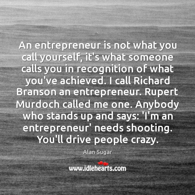 An entrepreneur is not what you call yourself, it's what someone calls Alan Sugar Picture Quote