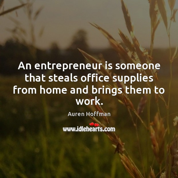 An entrepreneur is someone that steals office supplies from home and brings them to work. Image
