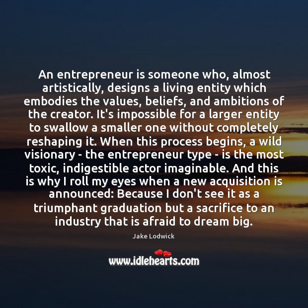 An entrepreneur is someone who, almost artistically, designs a living entity which Image
