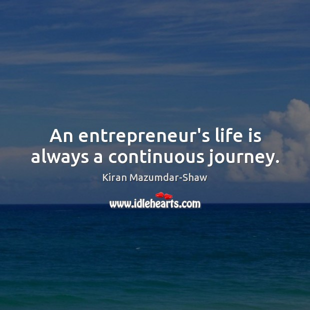 An entrepreneur's life is always a continuous journey. Kiran Mazumdar-Shaw Picture Quote