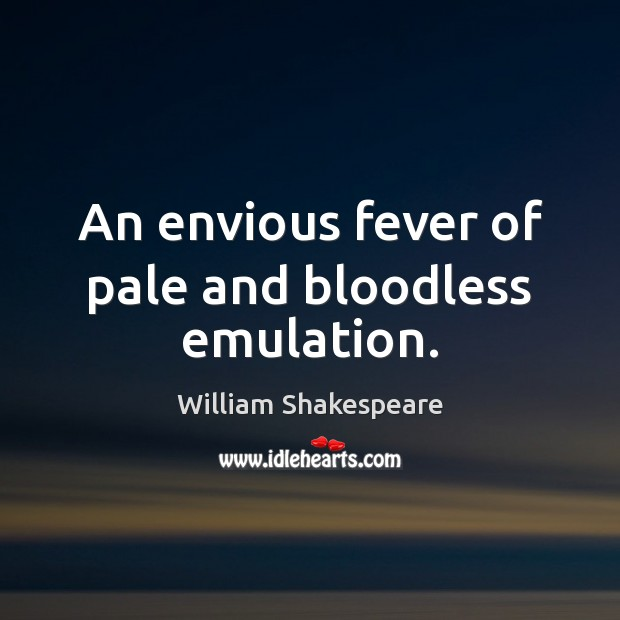 An envious fever of pale and bloodless emulation. Image