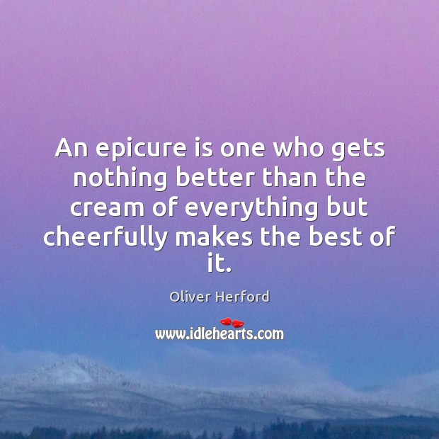 An epicure is one who gets nothing better than the cream of Oliver Herford Picture Quote