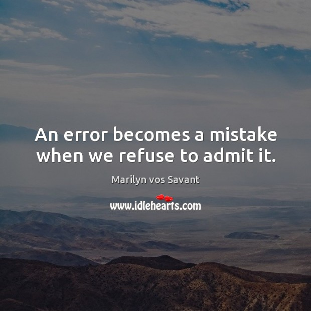 An error becomes a mistake when we refuse to admit it. Image