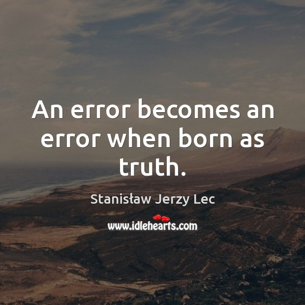 An error becomes an error when born as truth. Stanisław Jerzy Lec Picture Quote