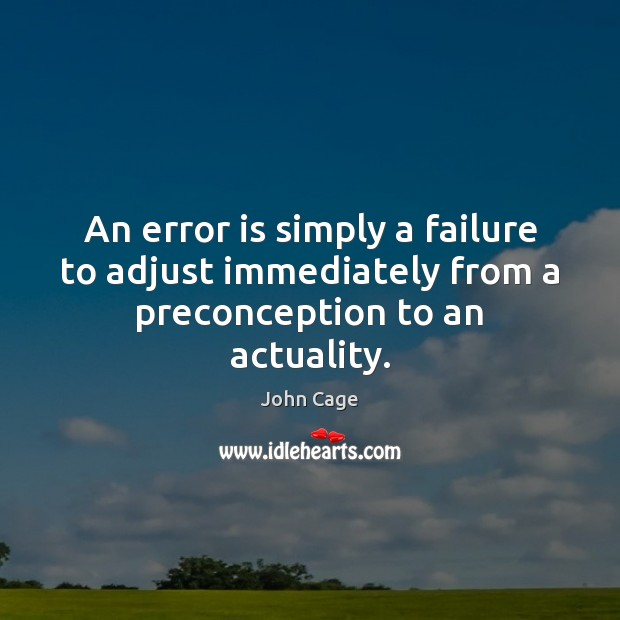 An error is simply a failure to adjust immediately from a preconception to an actuality. Image