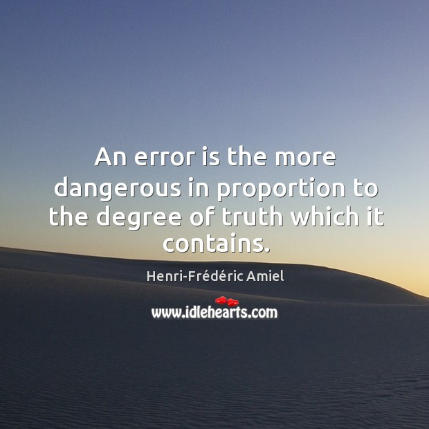 An error is the more dangerous in proportion to the degree of truth which it contains. Image