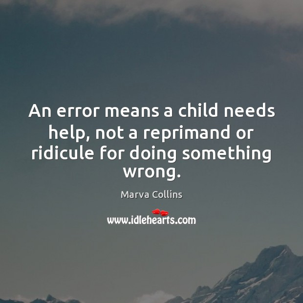 An error means a child needs help, not a reprimand or ridicule for doing something wrong. Marva Collins Picture Quote
