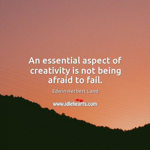 An essential aspect of creativity is not being afraid to fail. Edwin Herbert Land Picture Quote
