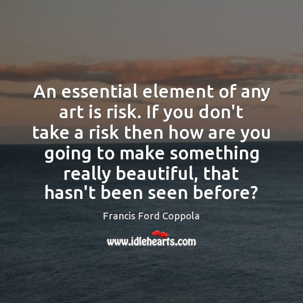Image, An essential element of any art is risk. If you don't take