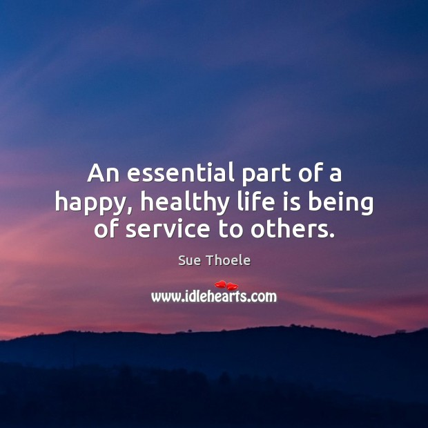 An essential part of a happy, healthy life is being of service to others. Sue Thoele Picture Quote