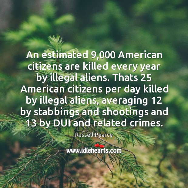 An estimated 9,000 American citizens are killed every year by illegal aliens. Thats 25 Image