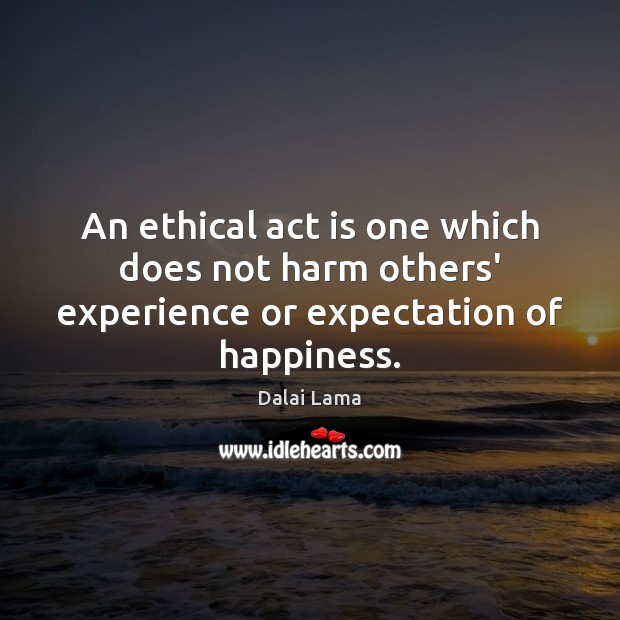 An ethical act is one which does not harm others' experience or expectation of happiness. Image