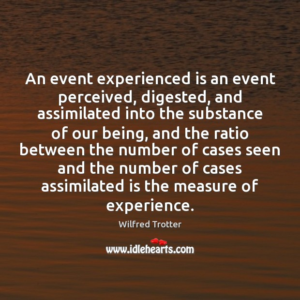 An event experienced is an event perceived, digested, and assimilated into the Image