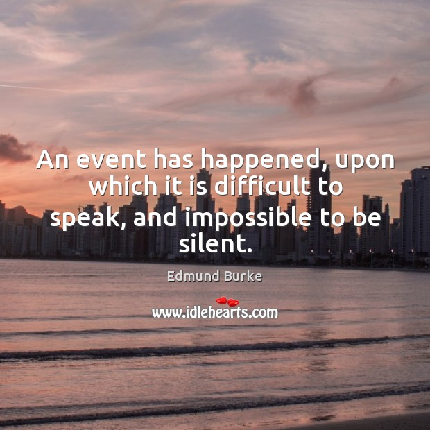 An event has happened, upon which it is difficult to speak, and impossible to be silent. Image