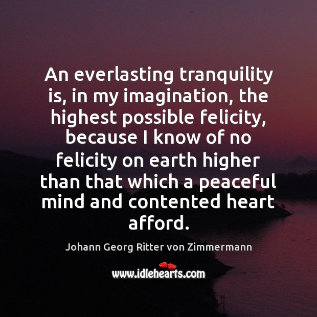 An everlasting tranquility is, in my imagination, the highest possible felicity, because Johann Georg Ritter von Zimmermann Picture Quote