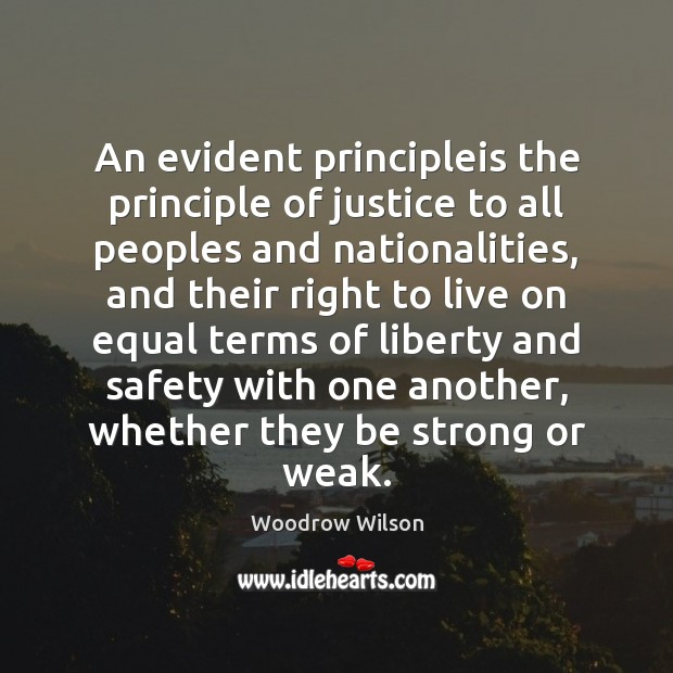 An evident principleis the principle of justice to all peoples and nationalities, Woodrow Wilson Picture Quote