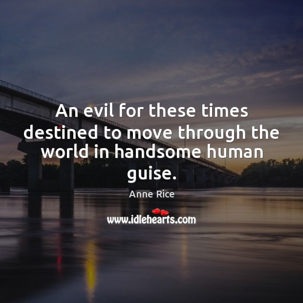 An evil for these times destined to move through the world in handsome human guise. Image