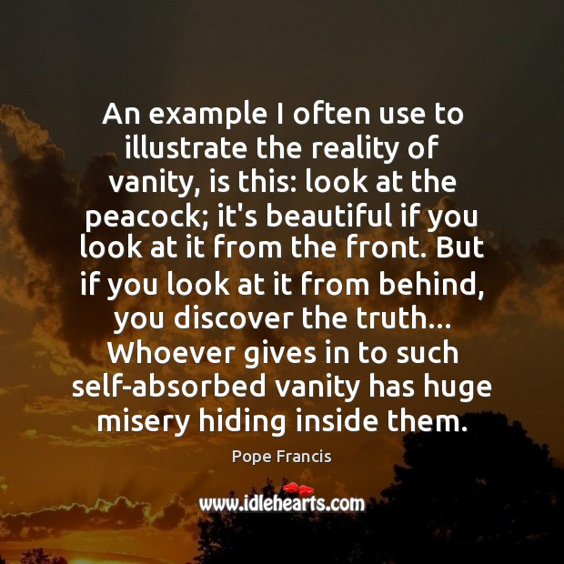 An example I often use to illustrate the reality of vanity, is Pope Francis Picture Quote