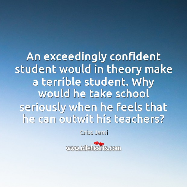 An exceedingly confident student would in theory make a terrible student. Why Criss Jami Picture Quote