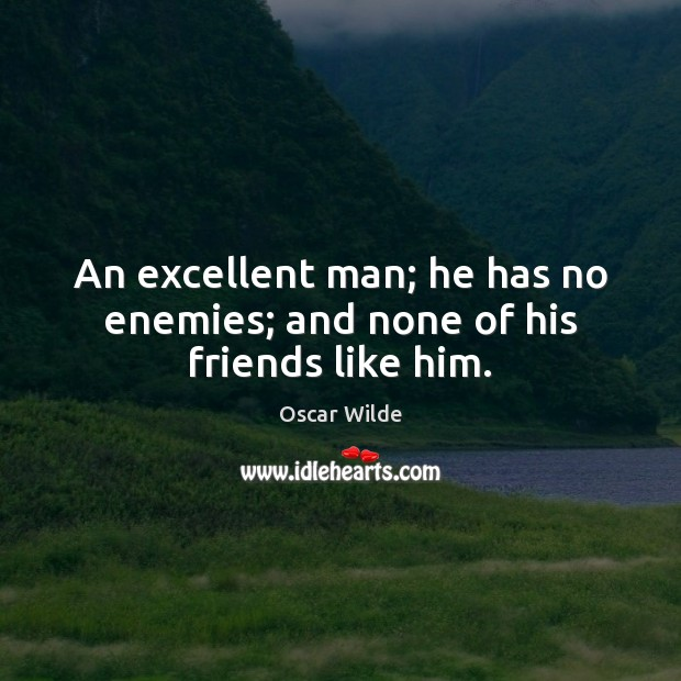 Image, An excellent man; he has no enemies; and none of his friends like him.