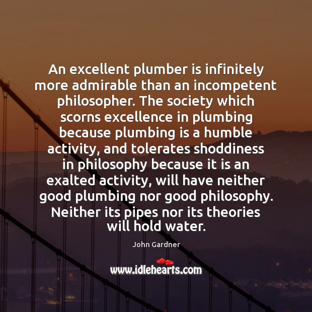 An excellent plumber is infinitely more admirable than an incompetent philosopher. The Image